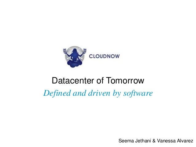 Datacenter of TomorrowDefined and driven by software                    Seema Jethani & Vanessa Alvarez
