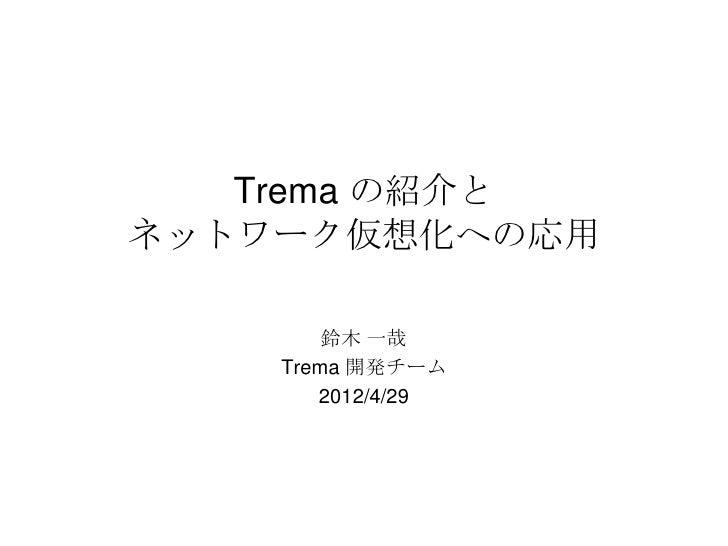 Trema の紹介とネットワーク仮想化への応用        鈴木 一哉    Trema 開発チーム       2012/4/29