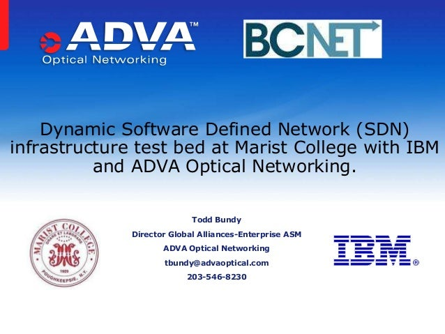 Dynamic Software Defined Network (SDN)infrastructure test bed at Marist College with IBMand ADVA Optical Networking.Todd B...