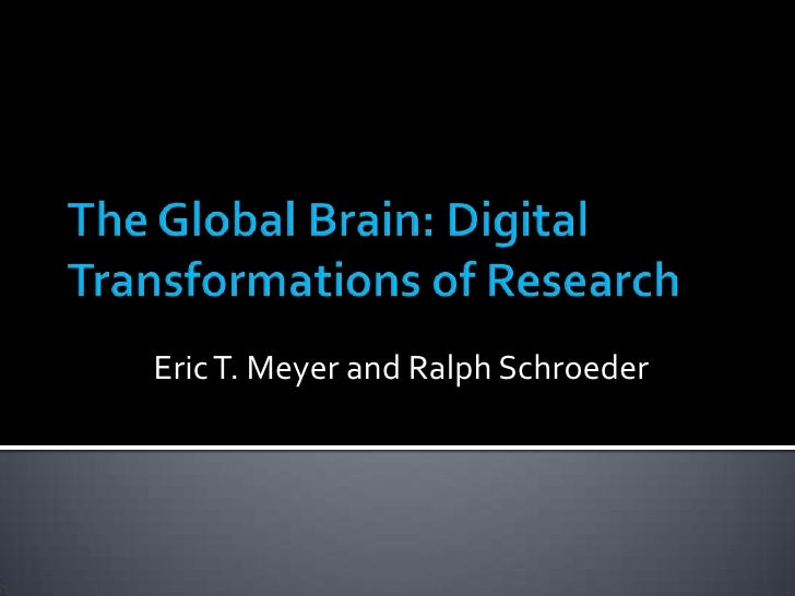 The Global Brain: Digital Transformations of Research<br />Eric T. Meyer and Ralph Schroeder<br />