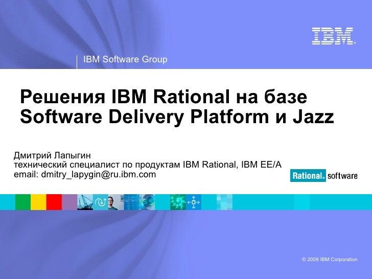 Решения IBM Rational на базе Software Delivery Platform и Jazz Дмитрий Лапыгин технический специалист по продуктам  IBM Ra...