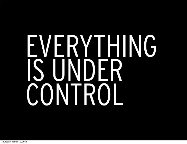EVERYTHING                      IS UNDER                      CONTROLThursday, March 10, 2011