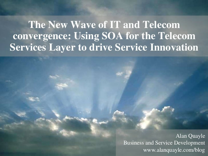 The New Wave of IT and Telecom convergence: Using SOA for the TelecomServices Layer to drive Service Innovation           ...
