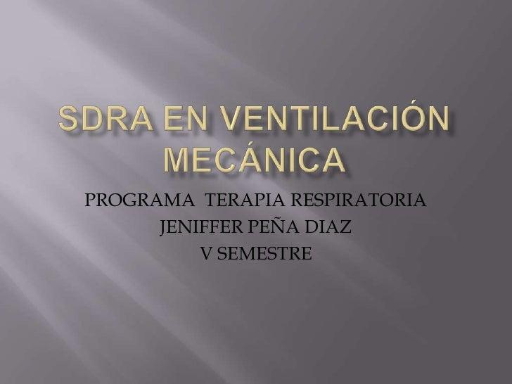 Sdra en ventilación mecánica<br />PROGRAMA  TERAPIA RESPIRATORIA<br />JENIFFER PEÑA DIAZ<br />V SEMESTRE<br />