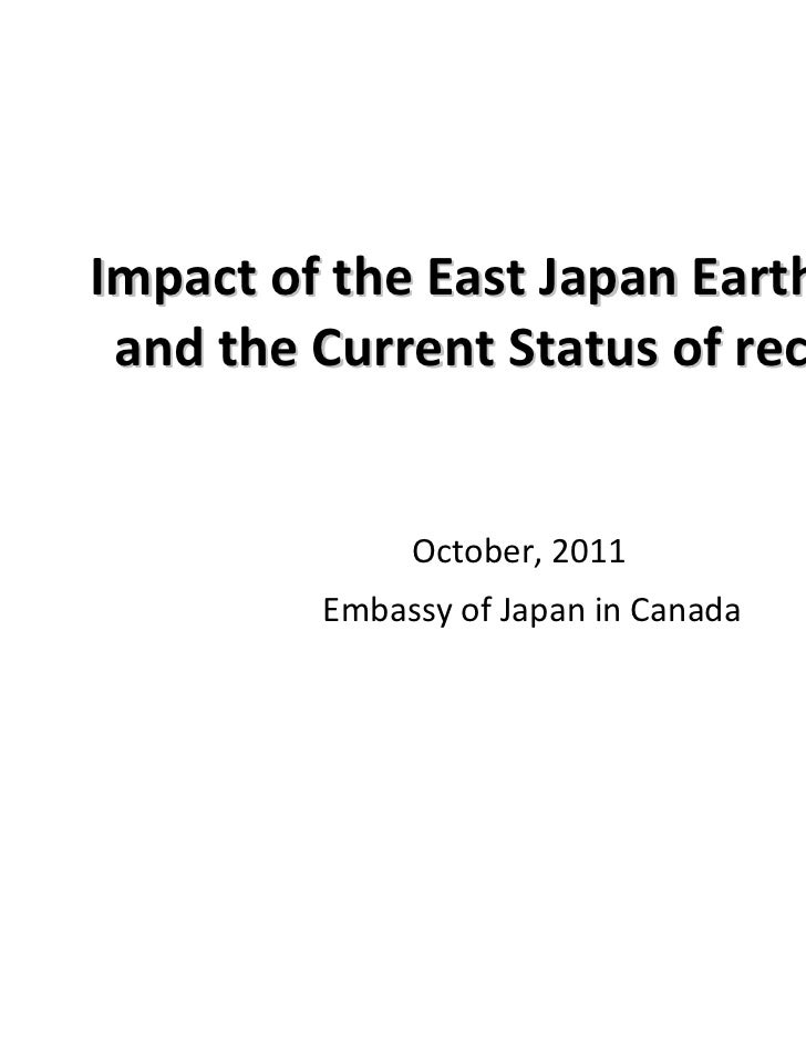 Impact of the East Japan Earthquake and the Current Status of recovery              October, 2011         Embassy of Japan...