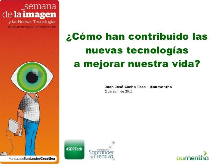 ¿Cómo han contribuido las nuevas tecnologías a mejorar nuestra vida? Juan José Cacho Toca - @aumentha 2 de abril de 2011