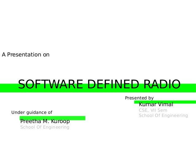 A Presentation on  SOFTWARE DEFINED RADIO Presented by  Kumar Vimal Under guidance of  Preetha M. Kuroop School Of Enginee...