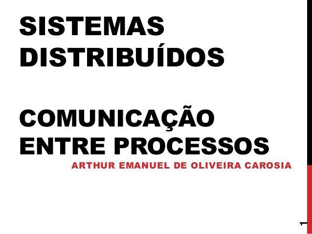 SISTEMAS DISTRIBUÍDOS COMUNICAÇÃO ENTRE PROCESSOS ARTHUR EMANUEL DE OLIVEIRA CAROSIA 1