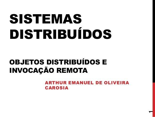SISTEMAS DISTRIBUÍDOS OBJETOS DISTRIBUÍDOS E INVOCAÇÃO REMOTA ARTHUR EMANUEL DE OLIVEIRA CAROSIA 1