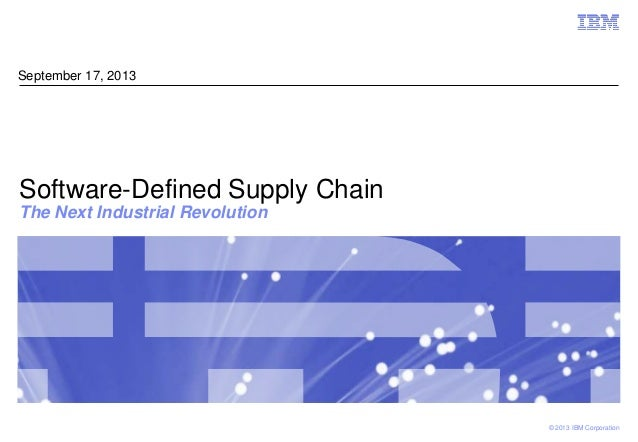 © 2013 IBM Corporation Software-Defined Supply Chain The Next Industrial Revolution September 17, 2013