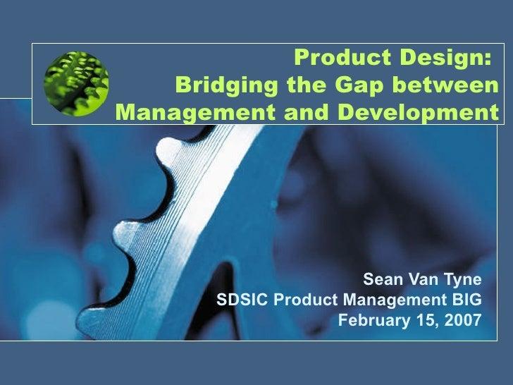 Product Design:    Bridging the Gap betweenManagement and Development                       Sean Van Tyne       SDSIC Prod...