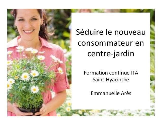 Séduire le nouveau consommateur en    centre-‐jardin    Forma5on con5nue ITA        Saint-‐Hyacinthe...