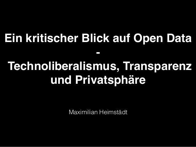 Ein kritischer Blick auf Open Data! -! Technoliberalismus, Transparenz und Privatsphäre Maximilian Heimstädt