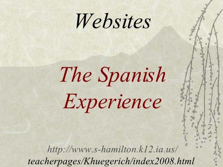 Websites The Spanish Experience http://www.s-hamilton.k12.ia.us/ teacherpages/Khuegerich/index2008.html