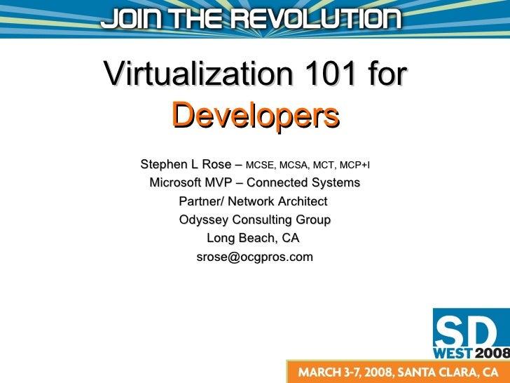 Virtualization 101 for  Developers Stephen L Rose –  MCSE, MCSA, MCT, MCP+I Microsoft MVP – Connected Systems Partner/ Net...