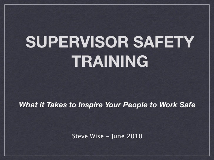 SUPERVISOR SAFETY      TRAINING  What it Takes to Inspire Your People to Work Safe                  Steve Wise - June 2010