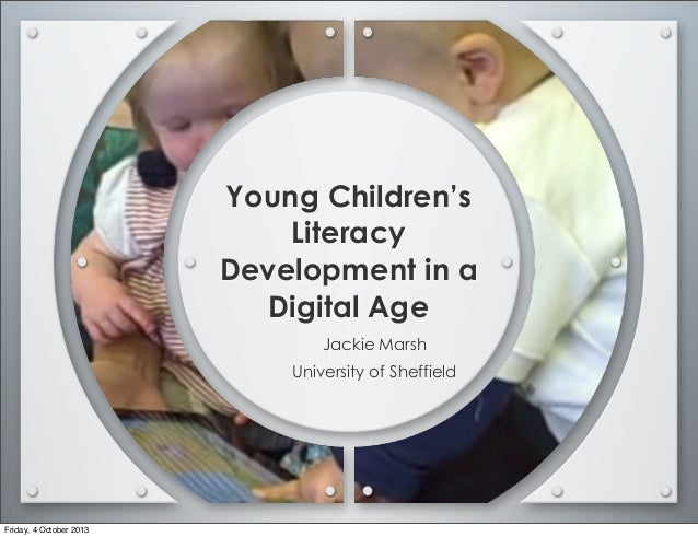 Young Children's Literacy Development in a Digital Age Jackie Marsh University of Sheffield Friday, 4 October 2013