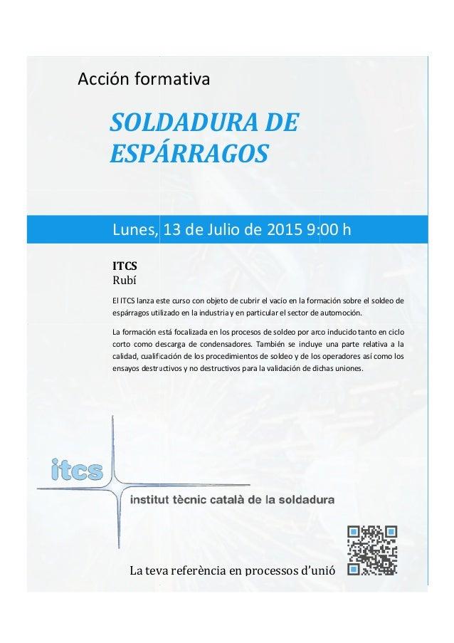 itcs-2015 Acción formativa SOLDADURA DE ESPÁRRAGOS El ITCS lanza este curso con objeto de cubrir el vacío en la formación ...