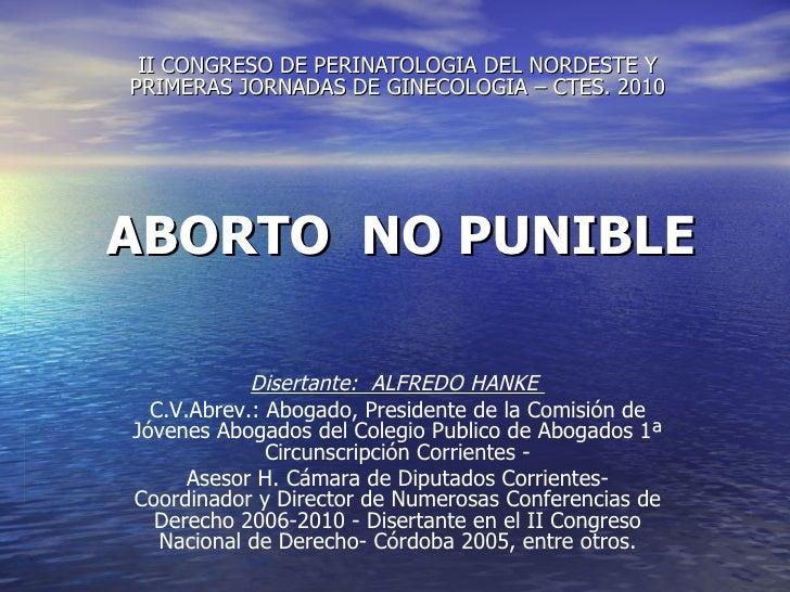 ABORTO  NO PUNIBLE II CONGRESO DE PERINATOLOGIA DEL NORDESTE Y PRIMERAS JORNADAS DE GINECOLOGIA – CTES. 2010 Disertante:  ...