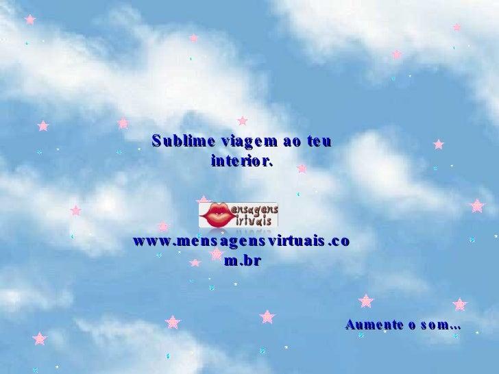Aumente o som... Sublime viagem ao teu interior. www.mensagensvirtuais.com.br