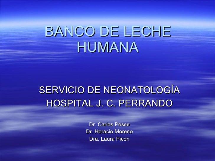 BANCO DE LECHE HUMANA <ul><li>SERVICIO DE NEONATOLOGÍA </li></ul><ul><li>HOSPITAL J. C. PERRANDO </li></ul><ul><li>Dr. Car...