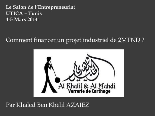 Le Salon de l'Entrepreneuriat UTICA – Tunis 4-5 Mars 2014  Comment financer un projet industriel de 2MTND ?  Par Khaled Be...