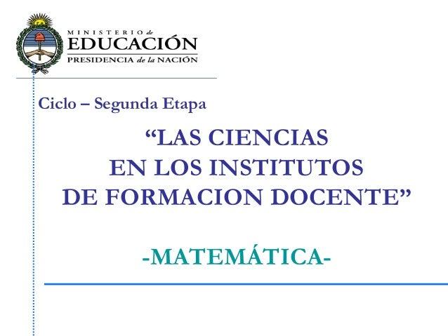 """Ciclo – Segunda Etapa """"LAS CIENCIAS EN LOS INSTITUTOS DE FORMACION DOCENTE"""" -MATEMÁTICA-"""