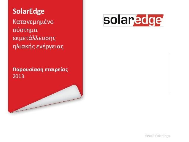 SolarEdgeΚατανεμημένοσύστημαεκμετάλλευσηςηλιακής ενέργειαςΠαρουσίαση εταιρείας2013                       ©2013 SolarEdge