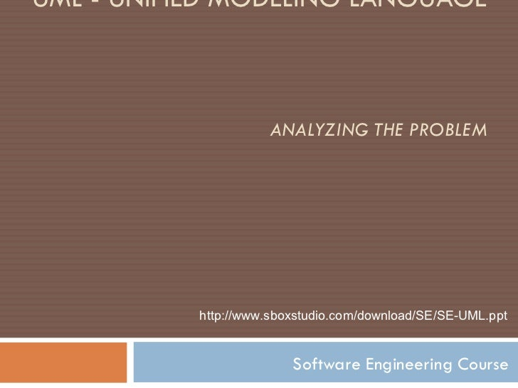 UML - UNIFIED MODELING LANGUAGE  ANALYZING THE PROBLEM Software Engineering Course http:// www.sboxstudio.com/ download/ S...