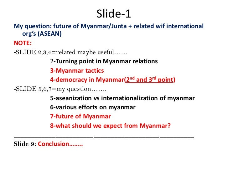 Slide-1<br />My question: future of Myanmar/Junta + related wif international org's (ASEAN)<br />NOTE:<br />-SLIDE 2,3,4=r...