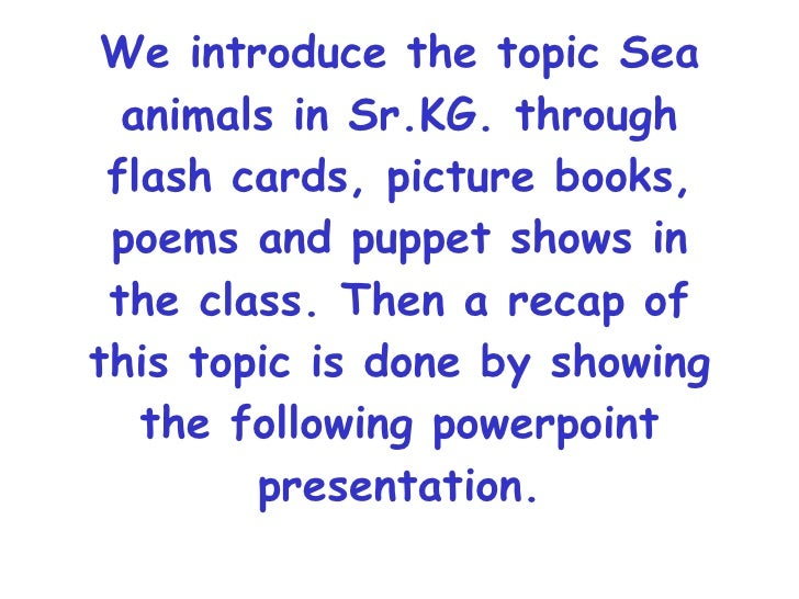 We introduce the topic Sea animals in Sr.KG. through flash cards, picture books, poems and puppet shows in the class. Then...