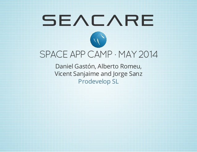 SEACARE SPACEAPP CAMP ·MAY2014 Daniel Gastón, Alberto Romeu, Vicent Sanjaime and Jorge Sanz Prodevelop SL
