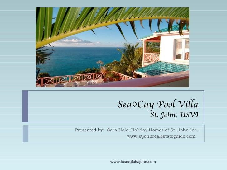 Sea◊Cay Pool Villa St. John, USVI Presented by:  Sara Hale, Holiday Homes of St. John Inc. www.stjohnrealestateguide.com  ...