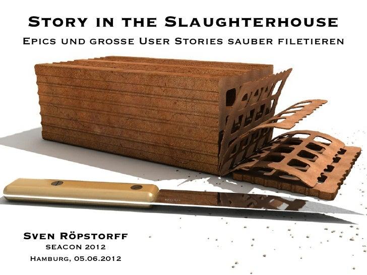 Story in the SlaughterhouseEpics und große User Stories sauber filetierenSven Röpstorff    SEACON 2012 Hamburg, 05.06.2012