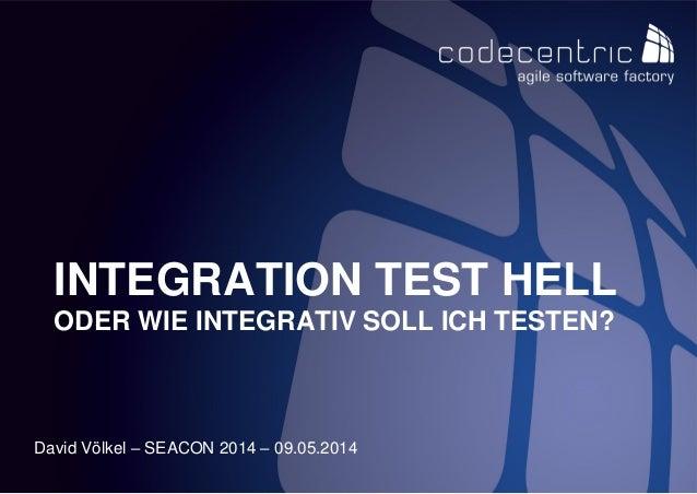 codecentric AG David Völkel – SEACON 2014 – 09.05.2014 INTEGRATION TEST HELL ODER WIE INTEGRATIV SOLL ICH TESTEN?