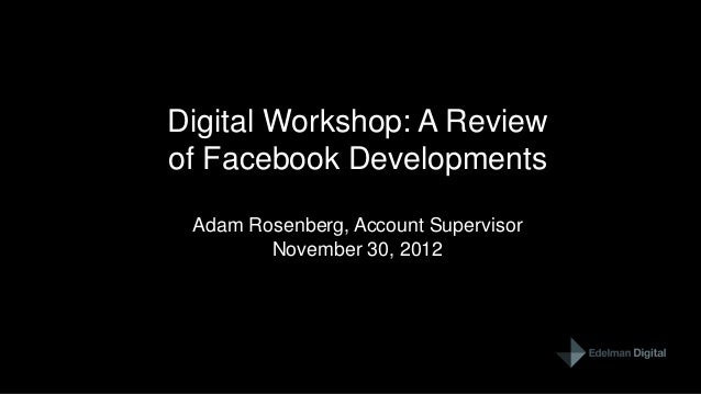 Digital Workshop: A Reviewof Facebook Developments Adam Rosenberg, Account Supervisor        November 30, 2012            ...