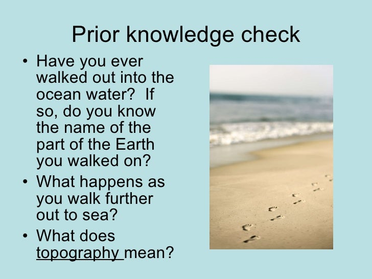 Prior knowledge check <ul><li>Have you ever walked out into the ocean water?  If so, do you know the name of the part of t...