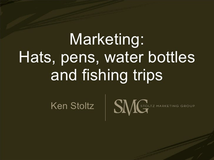 Marketing: Hats, pens, water bottles and fishing trips Ken Stoltz