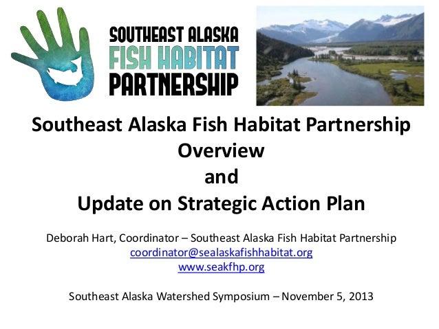 Southeast Alaska Fish Habitat Partnership Overview and Update on Strategic Action Plan Deborah Hart, Coordinator – Southea...