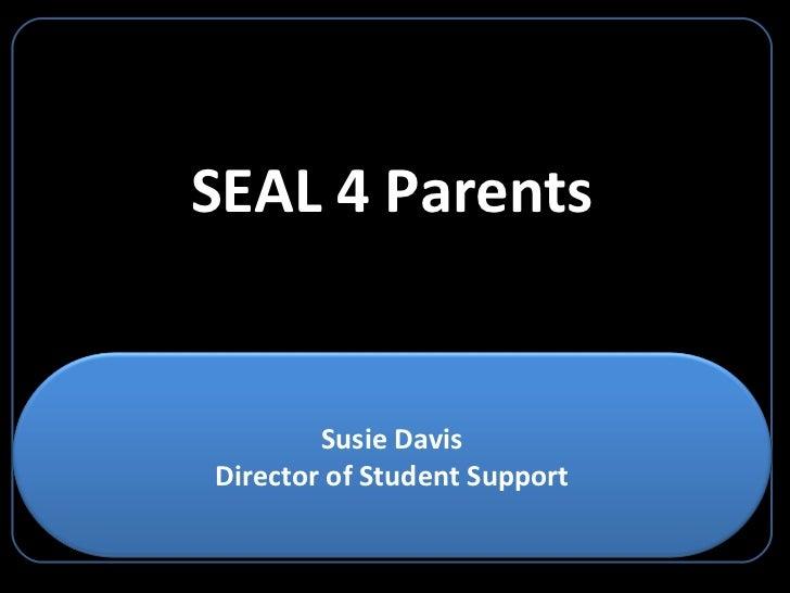 SEAL 4 Parents Susie Davis Director of Student Support