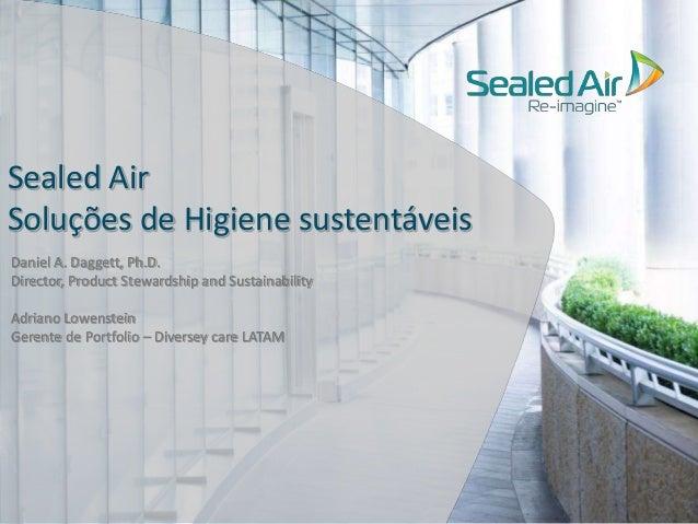 Sealed Air  Soluções de Higiene sustentáveis  Daniel A. Daggett, Ph.D.  Director, Product Stewardship and Sustainability  ...