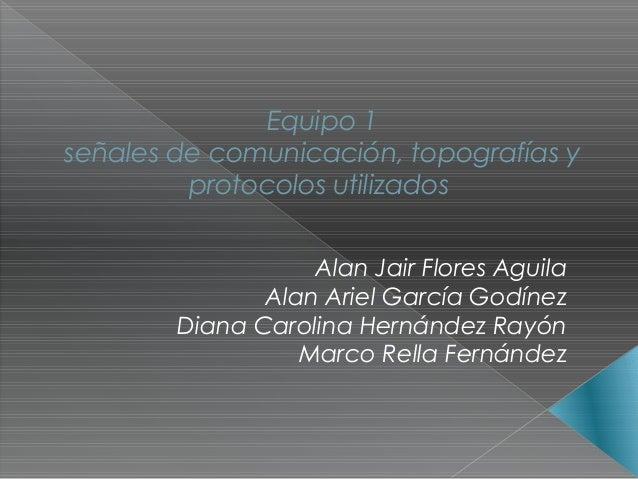 Equipo 1señales de comunicación, topografías y         protocolos utilizados                   Alan Jair Flores Aguila    ...