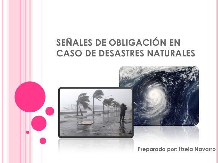 SEÑALES DE OBLIGACIÓN EN CASO DE DESASTRES NATURALES Preparado por: Itzela Navarro