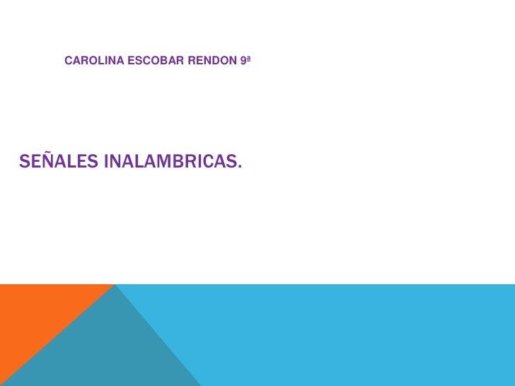 CAROLINA ESCOBAR RENDON 9ª<br />SEÑALES INALAMBRICAS.<br />