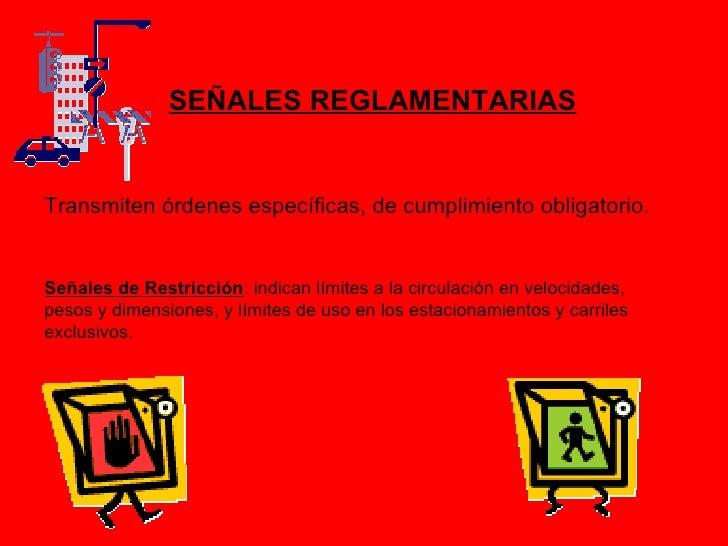 SEÑALES REGLAMENTARIASTransmiten órdenes específicas, de cumplimiento obligatorio.Señales de Restricción: indican límites ...