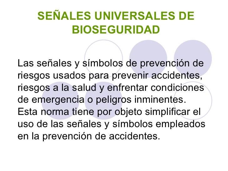 SEÑALES UNIVERSALES DE BIOSEGURIDAD Las señales y símbolos de prevención de riesgos usados para prevenir accidentes, riesg...