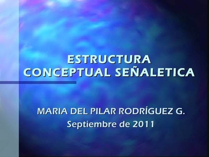 ESTRUCTURA CONCEPTUAL SEÑALETICA MARIA DEL PILAR RODRÍGUEZ G. Septiembre de 2011