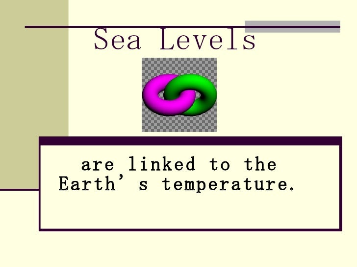 Sea Levels   are linked to the Earth's temperature.