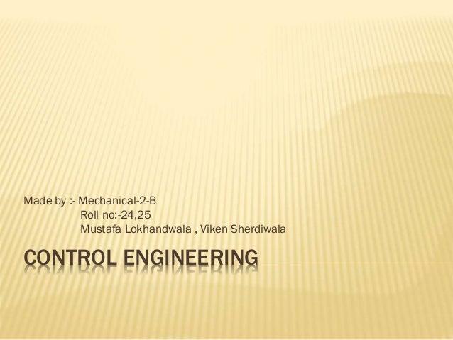 CONTROL ENGINEERING Made by :- Mechanical-2-B Roll no:-24,25 Mustafa Lokhandwala , Viken Sherdiwala