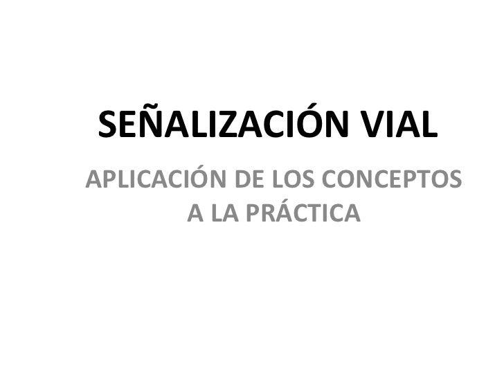 SEÑALIZACIÓN VIALAPLICACIÓN DE LOS CONCEPTOS        A LA PRÁCTICA